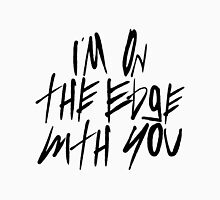 I'm On The Edge With You Unisex T-Shirt