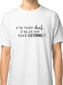 I'm not deaf Classic T-Shirt