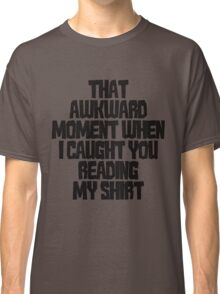 That awkward moment when I caught you reading my shirt Classic T-Shirt