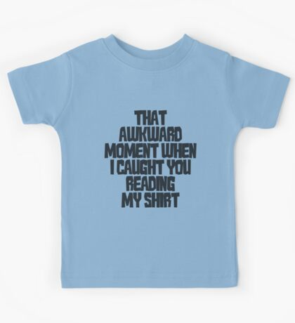 That awkward moment when I caught you reading my shirt Kids Tee