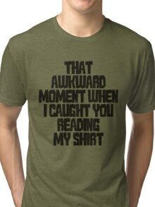 That awkward moment when I caught you reading my shirt Tri-blend T-Shirt