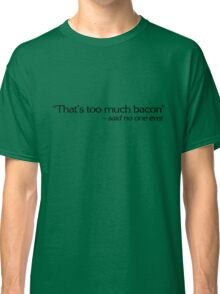 """""""That's too much bacon"""" - said no one ever Classic T-Shirt"""