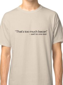 """That's too much bacon"" - said no one ever Classic T-Shirt"