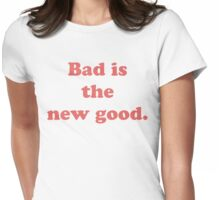 Bad is the new good. Womens Fitted T-Shirt