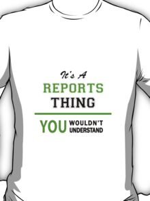 It's a REPORTS thing, you wouldn't understand !! T-Shirt