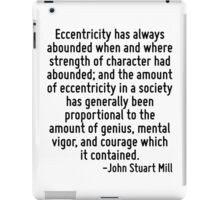 Eccentricity has always abounded when and where strength of character had abounded; and the amount of eccentricity in a society has generally been proportional to the amount of genius, mental vigor,  iPad Case/Skin