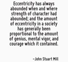 Eccentricity has always abounded when and where strength of character had abounded; and the amount of eccentricity in a society has generally been proportional to the amount of genius, mental vigor,  by Quotr