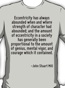 Eccentricity has always abounded when and where strength of character had abounded; and the amount of eccentricity in a society has generally been proportional to the amount of genius, mental vigor,  T-Shirt