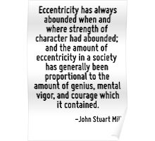 Eccentricity has always abounded when and where strength of character had abounded; and the amount of eccentricity in a society has generally been proportional to the amount of genius, mental vigor,  Poster