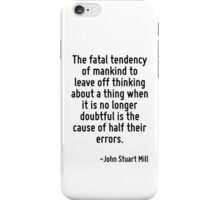 The fatal tendency of mankind to leave off thinking about a thing when it is no longer doubtful is the cause of half their errors. iPhone Case/Skin