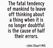 The fatal tendency of mankind to leave off thinking about a thing when it is no longer doubtful is the cause of half their errors. T-Shirt