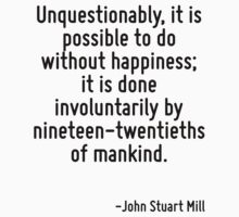 Unquestionably, it is possible to do without happiness; it is done involuntarily by nineteen-twentieths of mankind. by Quotr