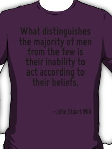 What distinguishes the majority of men from the few is their inability to act according to their beliefs. T-Shirt