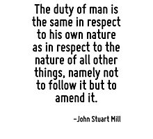 The duty of man is the same in respect to his own nature as in respect to the nature of all other things, namely not to follow it but to amend it. Photographic Print