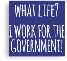Original 'What Life? I Work for the Government!' T-shirts, Hoodies, Accessories and Gifts Canvas Print