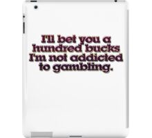 I'll bet you a hundred bucks I'm not addicted to gambling. iPad Case/Skin