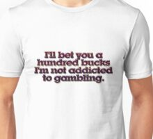 I'll bet you a hundred bucks I'm not addicted to gambling. Unisex T-Shirt
