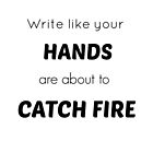 """Write like your hands are about to catch fire."" by skyeaerrow"