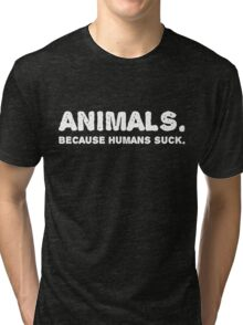 ANIMALS. Because humans suck.  Tri-blend T-Shirt