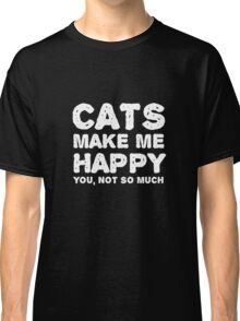 Cats make me happy. You, not so much.  Classic T-Shirt