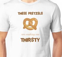 These Pretzels. Are Making. Me Thirsty!!! Unisex T-Shirt