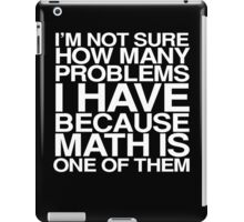 I'm not sure how many problems I have because math is one of them iPad Case/Skin