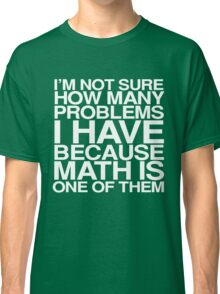 I'm not sure how many problems I have because math is one of them Classic T-Shirt