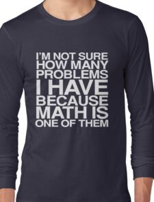 I'm not sure how many problems I have because math is one of them Long Sleeve T-Shirt