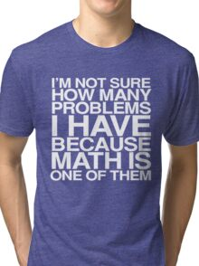 I'm not sure how many problems I have because math is one of them Tri-blend T-Shirt