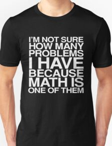 I'm not sure how many problems I have because math is one of them T-Shirt