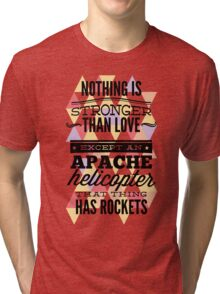 Quote - Nothing is Stronger than Love except an Apache helicopter that thing has Rockets Tri-blend T-Shirt