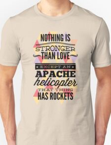 Quote - Nothing is Stronger than Love except an Apache helicopter that thing has Rockets Unisex T-Shirt