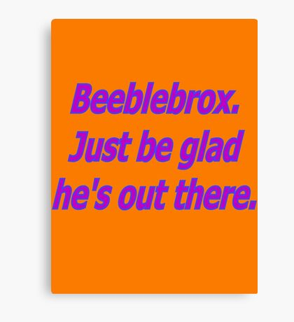 Beeblebrox just be glad he's out there Canvas Print