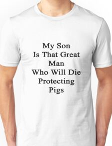 My Son Is That Great Man Who Will Die Protecting Pigs  Unisex T-Shirt