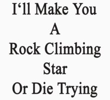 I'll Make You A Rock Climbing Star Or Die Trying  by supernova23