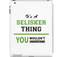 It's a SELISKER thing, you wouldn't understand !! iPad Case/Skin