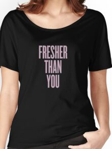 Fresher Than You. Women's Relaxed Fit T-Shirt