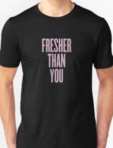 Fresher Than You. Unisex T-Shirt