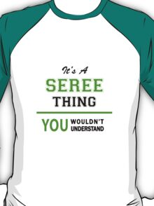 It's a SEREE thing, you wouldn't understand !! T-Shirt