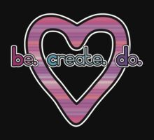 Be. Create. Do. + Heart by bchrisdesigns