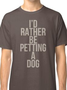I'd Rather Be Petting a Dog Classic T-Shirt