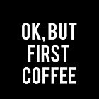 Ok, But First Coffee (white Font) by Akmilr