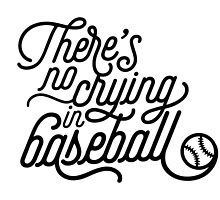 There's No Crying in Baseball by noondaydesign