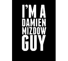 I'm A Damien Mizdow Guy  Photographic Print
