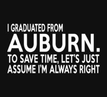 I GRADUATED FROM AUBURN. TO SAVE TIME, LET'S JUST ASSUME I'M ALWAYS RIGHT by BADASSTEES