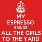 My espresso brings all the girls to the yard by Barista