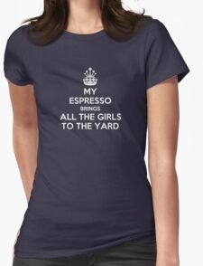 My espresso brings all the girls to the yard Womens Fitted T-Shirt