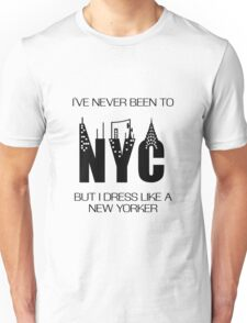 I'VE NEVER BEEN TO NYC, BUT I DRESS LIKE A NEW YORKER Unisex T-Shirt