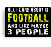 All I Care about is Football and like maybe 3 people - T-shirts & Hoodies Canvas Print