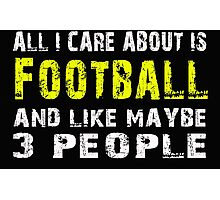 All I Care about is Football and like maybe 3 people - T-shirts & Hoodies Photographic Print